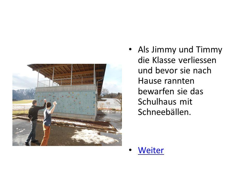 Als Jimmy und Timmy die Klasse verliessen und bevor sie nach Hause rannten bewarfen sie das Schulhaus mit Schneebällen.