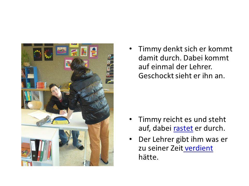 Timmy denkt sich er kommt damit durch. Dabei kommt auf einmal der Lehrer.