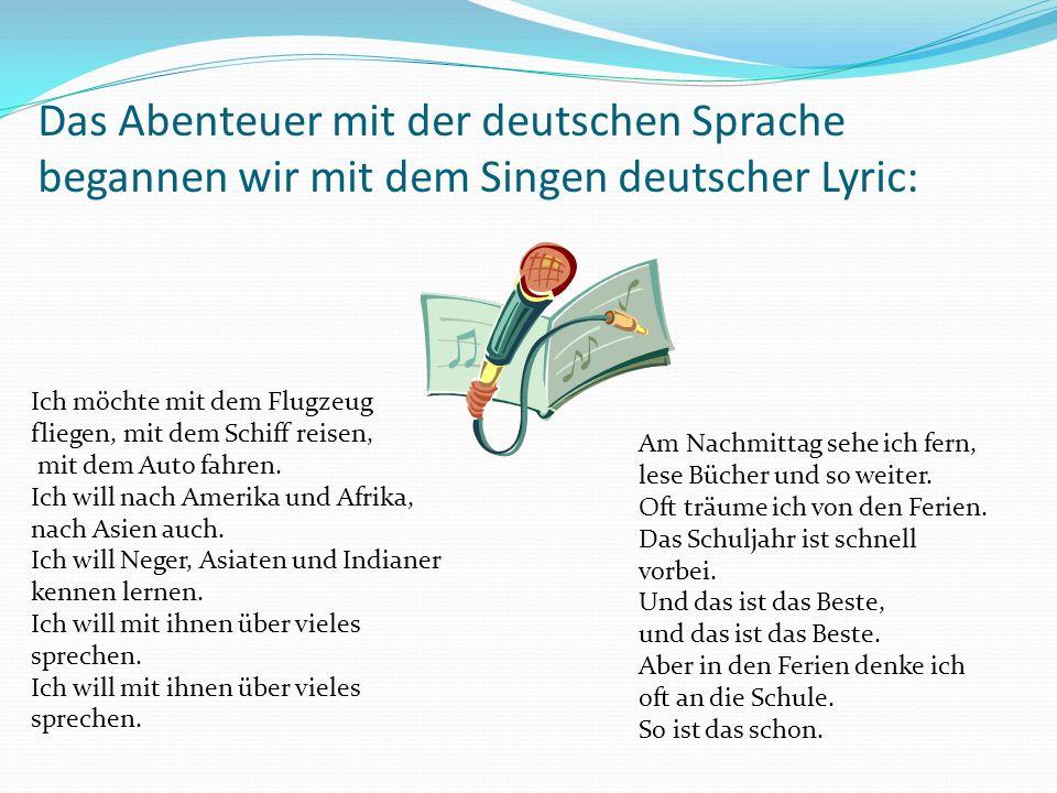 Das Abenteuer mit der deutschen Sprache begannen wir mit dem Singen deutscher Lyric: Ich möchte mit dem Flugzeug fliegen, mit dem Schiff reisen, mit dem Auto fahren.