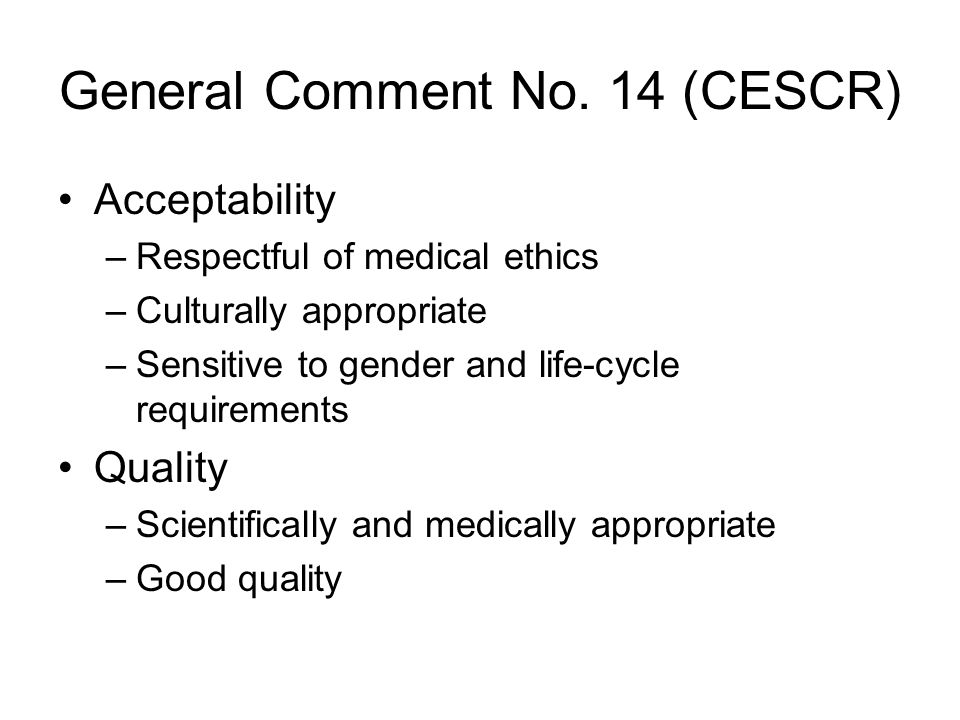 General Comment No. 14 (CESCR) Acceptability –Respectful of medical ethics –Culturally appropriate –Sensitive to gender and life-cycle requirements Qu