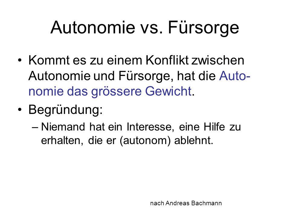 Autonomie vs. Fürsorge Kommt es zu einem Konflikt zwischen Autonomie und Fürsorge, hat die Auto- nomie das grössere Gewicht. Begründung: –Niemand hat