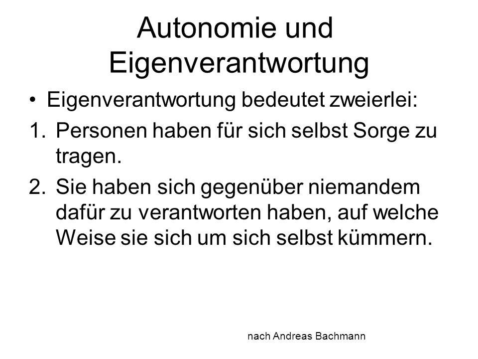 Autonomie und Eigenverantwortung Eigenverantwortung bedeutet zweierlei: 1.Personen haben für sich selbst Sorge zu tragen. 2.Sie haben sich gegenüber n