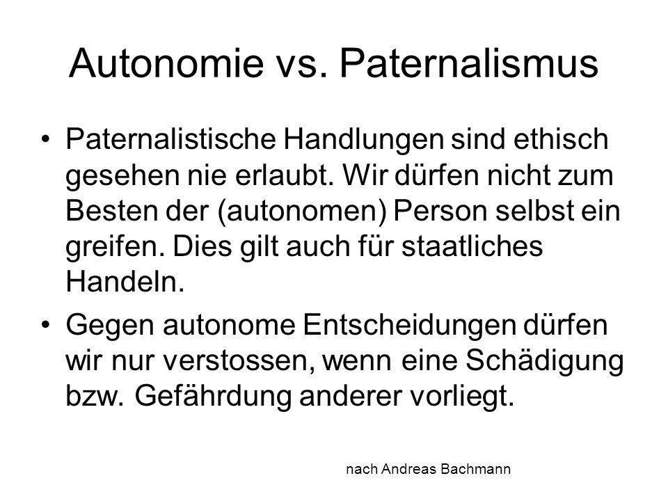 Autonomie vs. Paternalismus Paternalistische Handlungen sind ethisch gesehen nie erlaubt. Wir dürfen nicht zum Besten der (autonomen) Person selbst ei