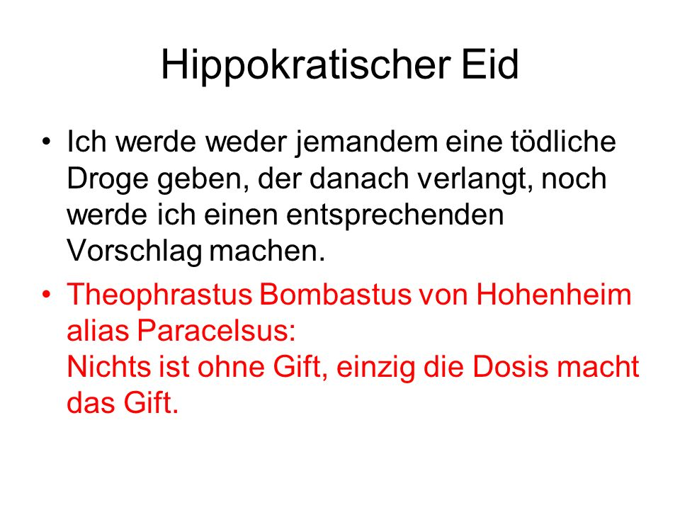 Hippokratischer Eid Ich werde weder jemandem eine tödliche Droge geben, der danach verlangt, noch werde ich einen entsprechenden Vorschlag machen. The
