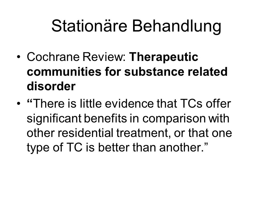 Stationäre Behandlung Cochrane Review: Therapeutic communities for substance related disorder There is little evidence that TCs offer significant bene