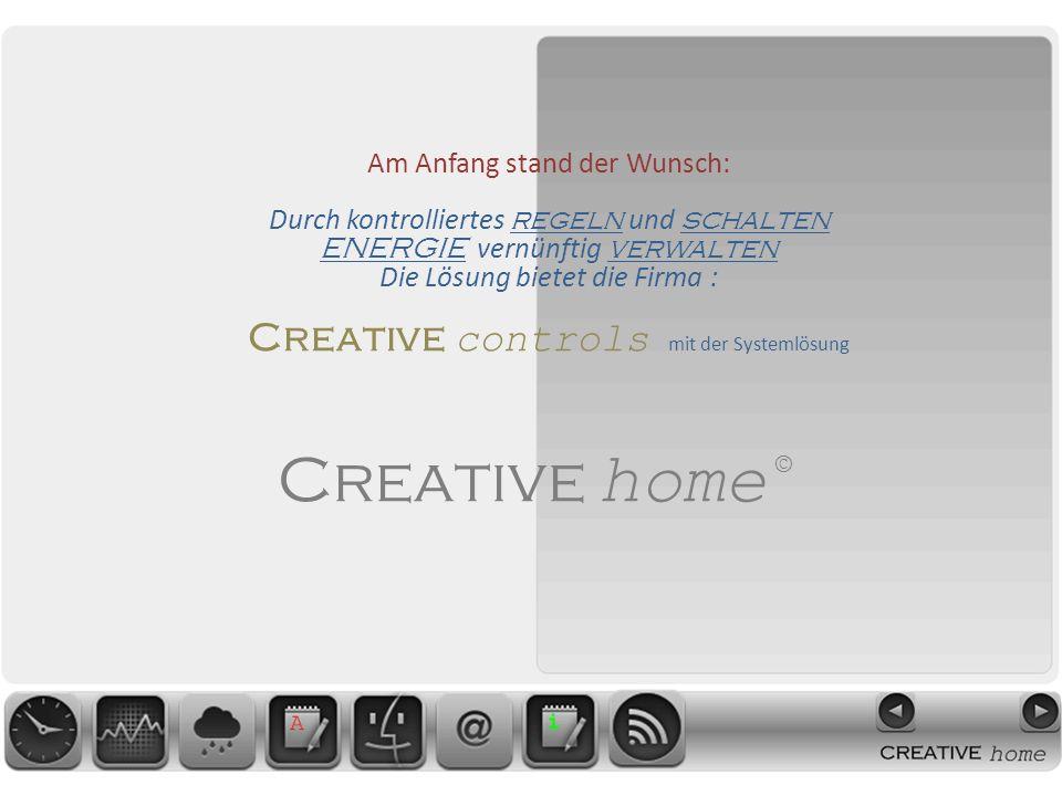 Creative home © Am Anfang stand der Wunsch: Durch kontrolliertes regeln und schalten ENERGIE vernünftig verwalten Die Lösung bietet die Firma : Creative controls mit der Systemlösung