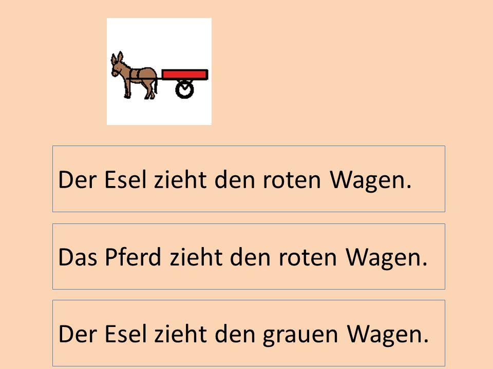 Der Esel zieht den roten Wagen. Das Pferd zieht den roten Wagen. Der Esel zieht den grauen Wagen.
