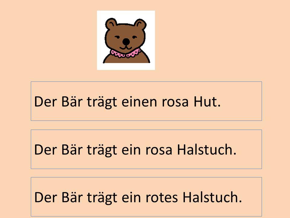 Der Bär trägt ein rosa Halstuch. Der Bär trägt einen rosa Hut. Der Bär trägt ein rotes Halstuch.
