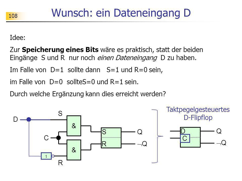 108 Wunsch: ein Dateneingang D Idee: Zur Speicherung eines Bits wäre es praktisch, statt der beiden Eingänge S und R nur noch einen Dateneingang D zu