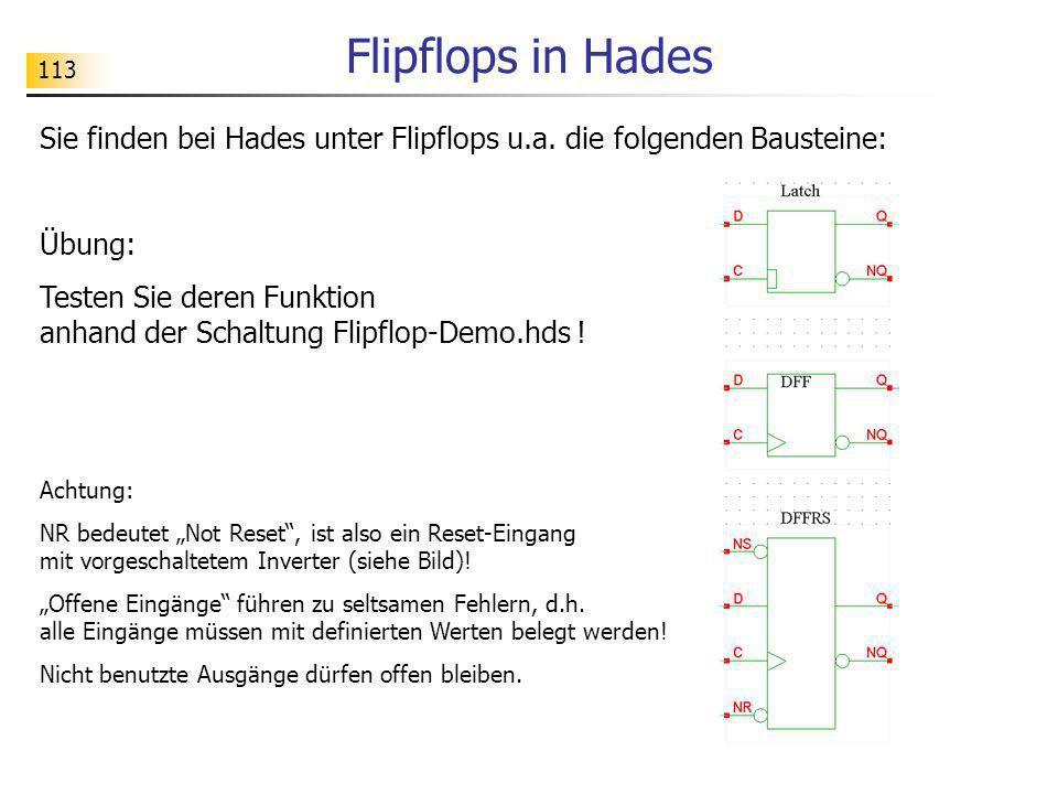 113 Flipflops in Hades Sie finden bei Hades unter Flipflops u.a. die folgenden Bausteine: Übung: Testen Sie deren Funktion anhand der Schaltung Flipfl