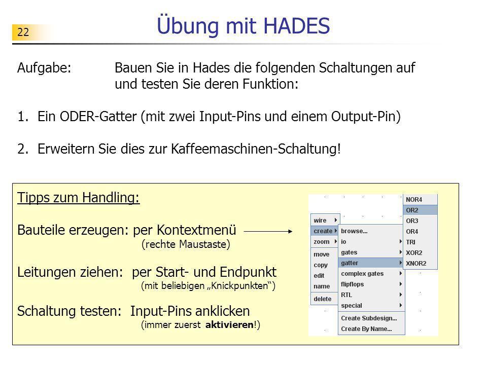 22 Übung mit HADES Aufgabe: Bauen Sie in Hades die folgenden Schaltungen auf und testen Sie deren Funktion: 1. Ein ODER-Gatter (mit zwei Input-Pins un