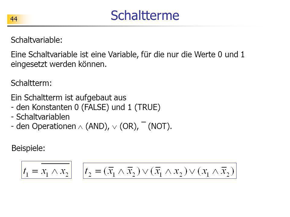 44 Schaltterme Beispiele: Schaltvariable: Eine Schaltvariable ist eine Variable, für die nur die Werte 0 und 1 eingesetzt werden können. Schaltterm: E