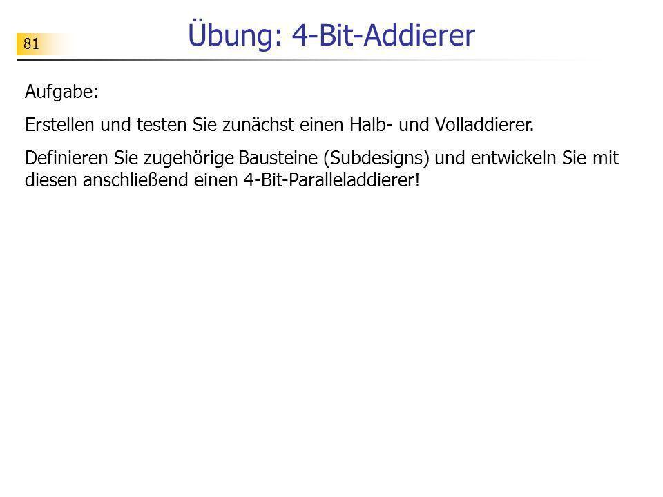 81 Übung: 4-Bit-Addierer Aufgabe: Erstellen und testen Sie zunächst einen Halb- und Volladdierer. Definieren Sie zugehörige Bausteine (Subdesigns) und