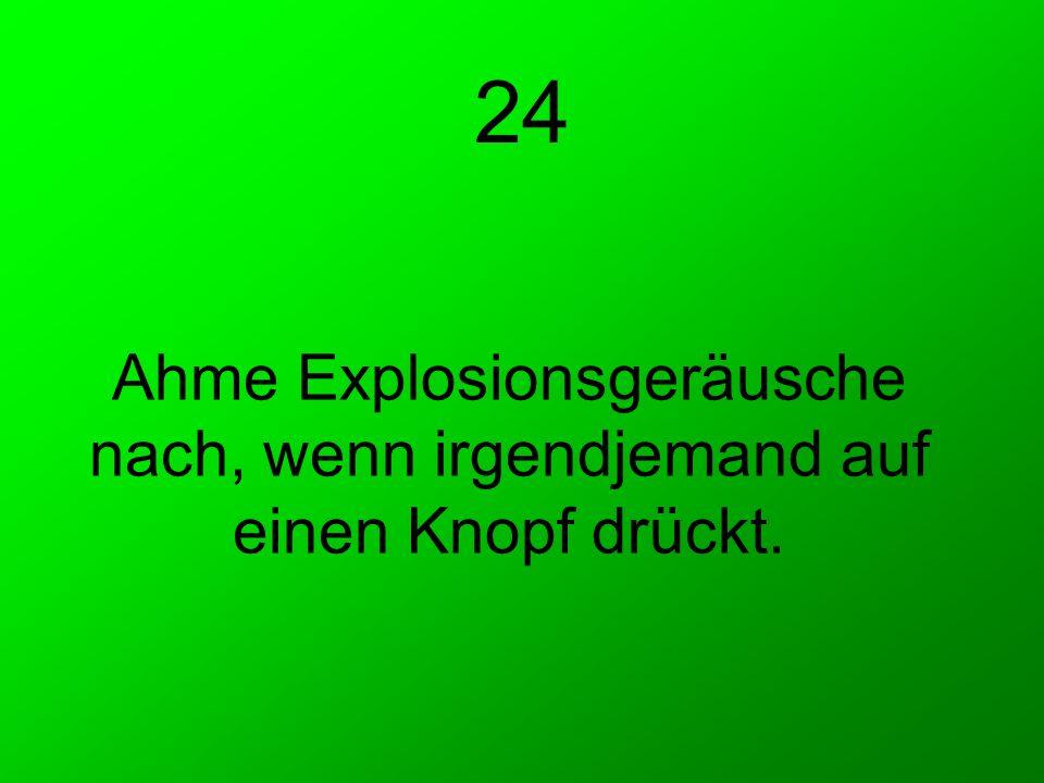 Ahme Explosionsgeräusche nach, wenn irgendjemand auf einen Knopf drückt. 24
