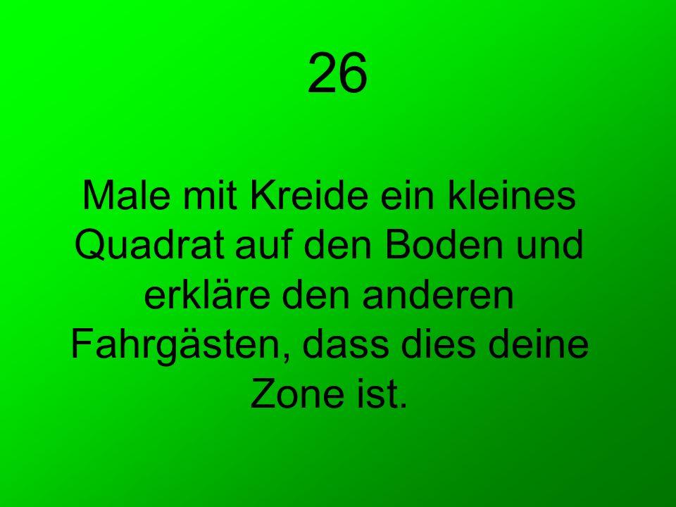 Male mit Kreide ein kleines Quadrat auf den Boden und erkläre den anderen Fahrgästen, dass dies deine Zone ist. 26