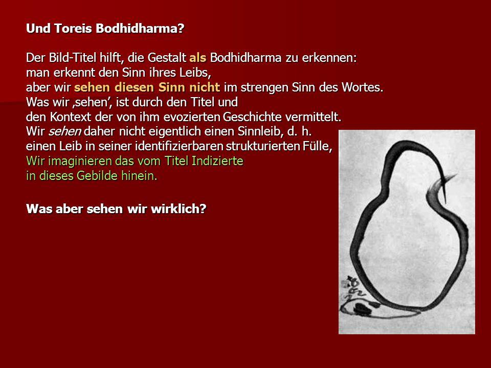 Und Toreis Bodhidharma? Der Bild-Titel hilft, die Gestalt als Bodhidharma zu erkennen: man erkennt den Sinn ihres Leibs, aber wir sehen diesen Sinn ni