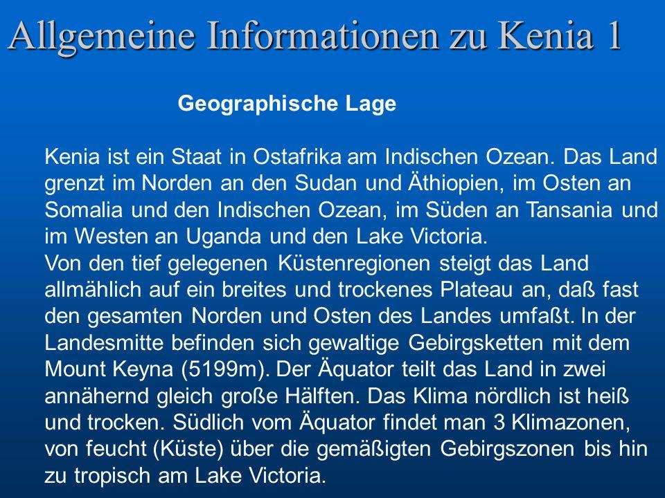 Allgemeine Informationen zu Kenia 1 Geographische Lage Kenia ist ein Staat in Ostafrika am Indischen Ozean. Das Land grenzt im Norden an den Sudan und