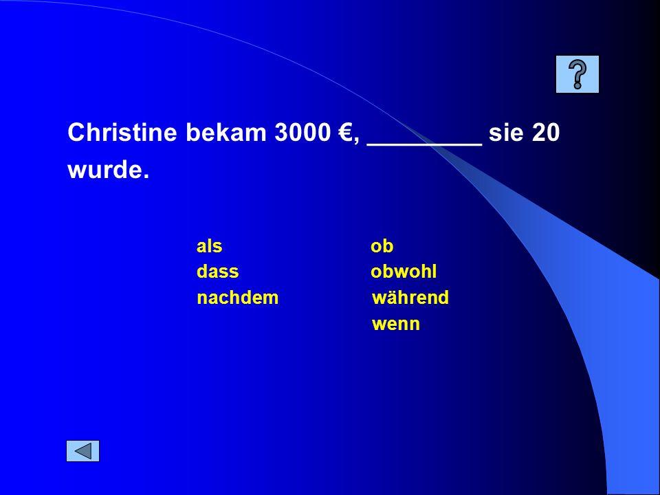 während dass ob nachdem wenn als obwohl Christine bekam 3000, ________ sie 20 wurde.
