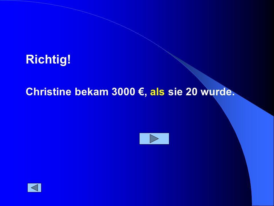 Christine bekam 3000, als sie 20 wurde. Richtig!