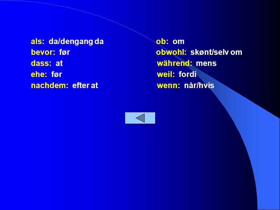 während: mensdass: at ehe: før bevor: før ob: om weil: fordi nachdem: efter atwenn: når/hvis als: da/dengang da obwohl: skønt/selv om