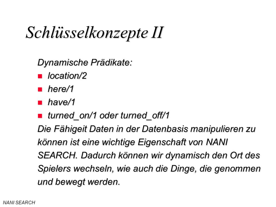 NANI SEARCH Schlüsselkonzepte II Dynamische Prädikate: n location/2 n here/1 n have/1 n turned_on/1 oder turned_off/1 Die Fähigeit Daten in der Datenb