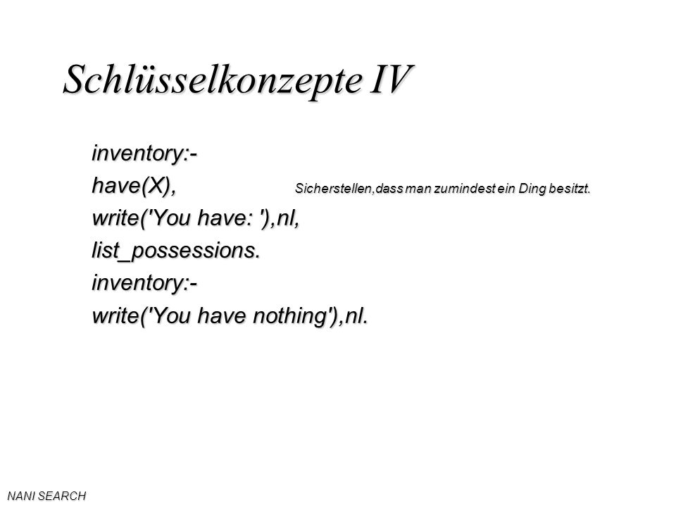NANI SEARCH Schlüsselkonzepte IV inventory:- have(X), Sicherstellen,dass man zumindest ein Ding besitzt. write('You have: '),nl, list_possessions.inve