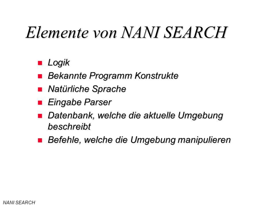 NANI SEARCH Elemente von NANI SEARCH n Logik n Bekannte Programm Konstrukte n Natürliche Sprache n Eingabe Parser n Datenbank, welche die aktuelle Umgebung beschreibt n Befehle, welche die Umgebung manipulieren