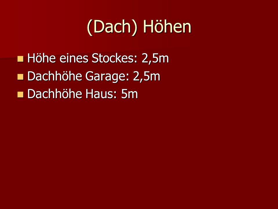 (Dach) Höhen Höhe eines Stockes: 2,5m Höhe eines Stockes: 2,5m Dachhöhe Garage: 2,5m Dachhöhe Garage: 2,5m Dachhöhe Haus: 5m Dachhöhe Haus: 5m