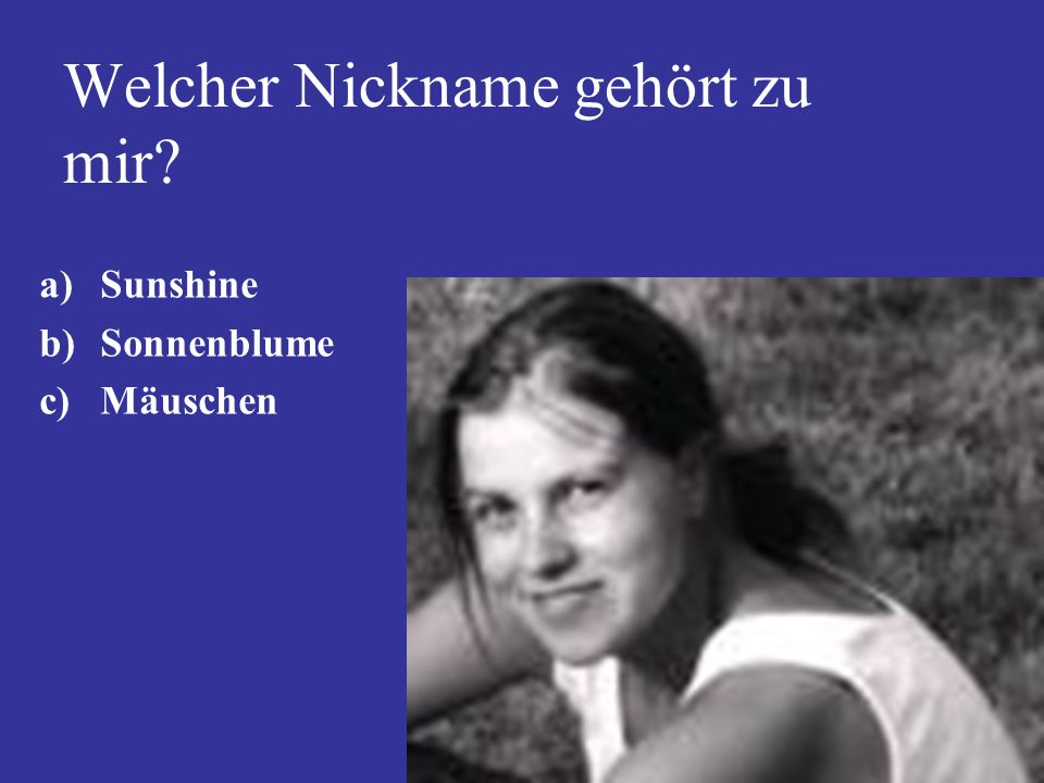 Welcher Nickname gehört zu mir? a)Sunshine b)Sonnenblume c)Mäuschen