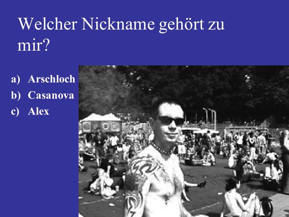 Welcher Nickname gehört zu mir? a)Arschloch b)Casanova c)Alex