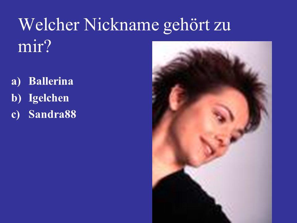 Welcher Nickname gehört zu mir? a)Ballerina b)Igelchen c)Sandra88