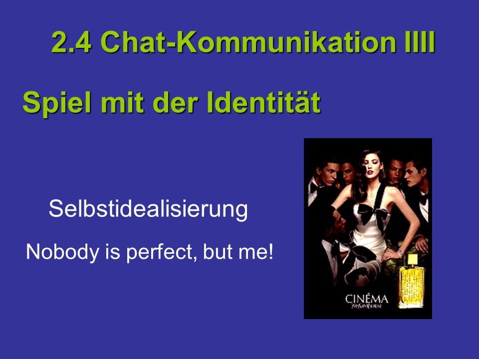 Selbstidealisierung 2.4 Chat-Kommunikation IIII Spiel mit der Identität Nobody is perfect, but me!
