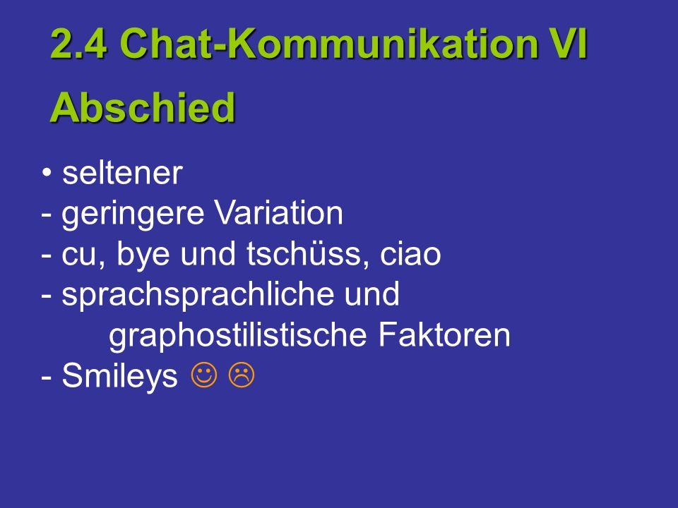 seltener - geringere Variation - cu, bye und tschüss, ciao - sprachsprachliche und graphostilistische Faktoren - Smileys 2.4 Chat-Kommunikation VI Abs