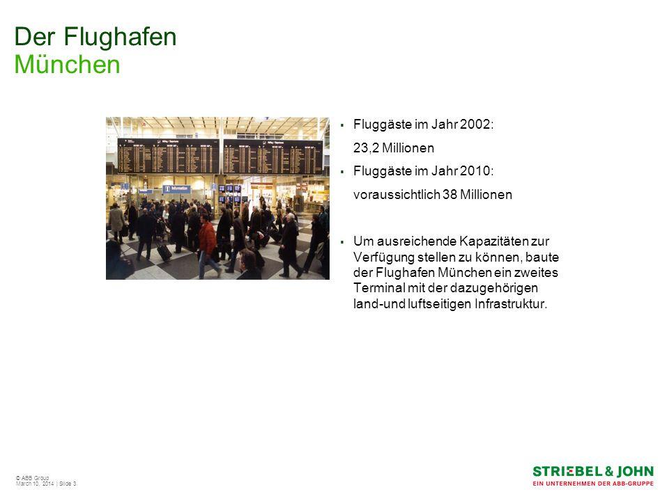 © ABB Group March 10, 2014 | Slide 3 Der Flughafen München Fluggäste im Jahr 2002: 23,2 Millionen Fluggäste im Jahr 2010: voraussichtlich 38 Millionen