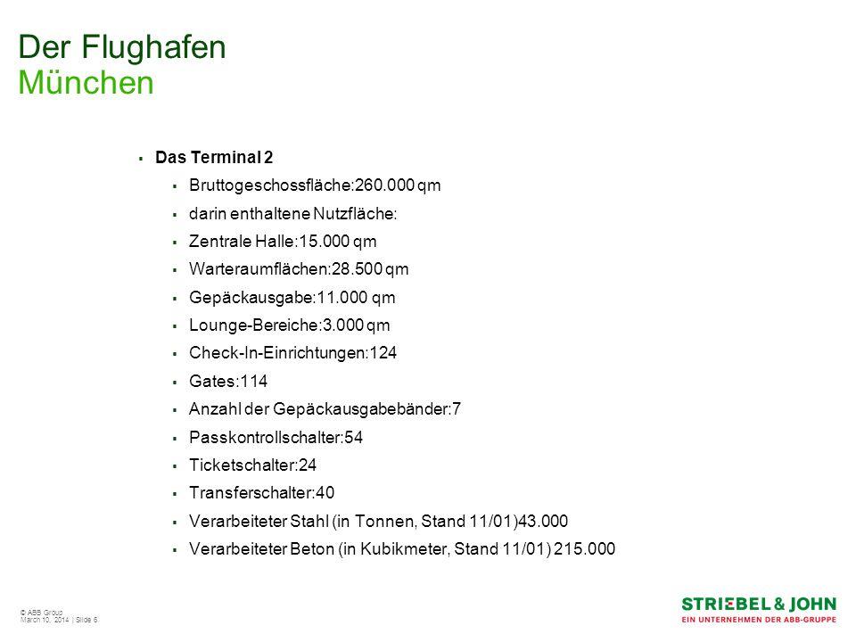 © ABB Group March 10, 2014 | Slide 6 Der Flughafen München Das Terminal 2 Bruttogeschossfläche:260.000 qm darin enthaltene Nutzfläche: Zentrale Halle: