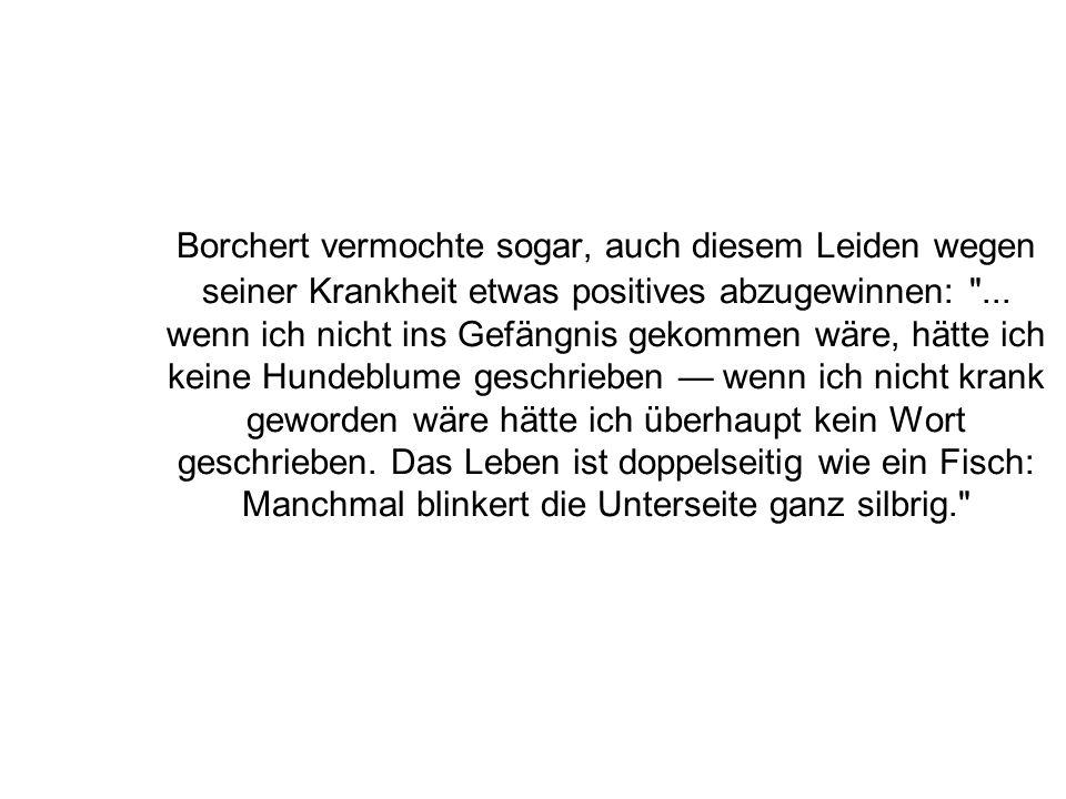 Borchert vermochte sogar, auch diesem Leiden wegen seiner Krankheit etwas positives abzugewinnen: