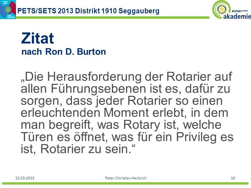 PETS/SETS 2013 Distrikt 1910 Seggauberg 22.03.2013Peter-Christian Herbrich10 Zitat nach Ron D. Burton Die Herausforderung der Rotarier auf allen Führu