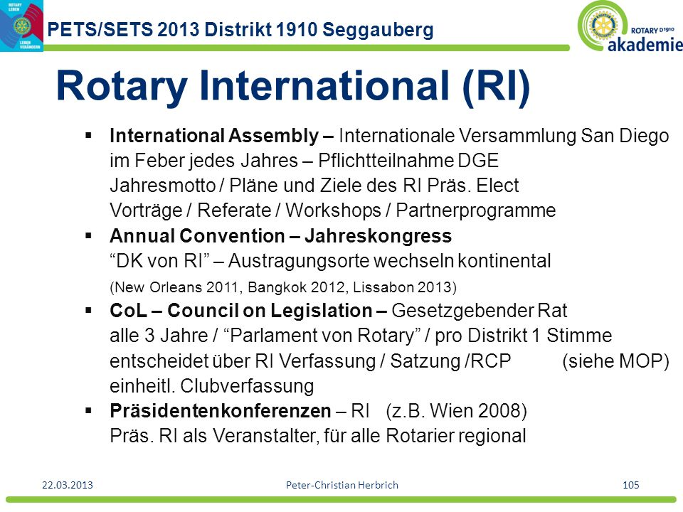 PETS/SETS 2013 Distrikt 1910 Seggauberg 22.03.2013Peter-Christian Herbrich105 Rotary International (RI) International Assembly – Internationale Versammlung San Diego im Feber jedes Jahres – Pflichtteilnahme DGE Jahresmotto / Pläne und Ziele des RI Präs.