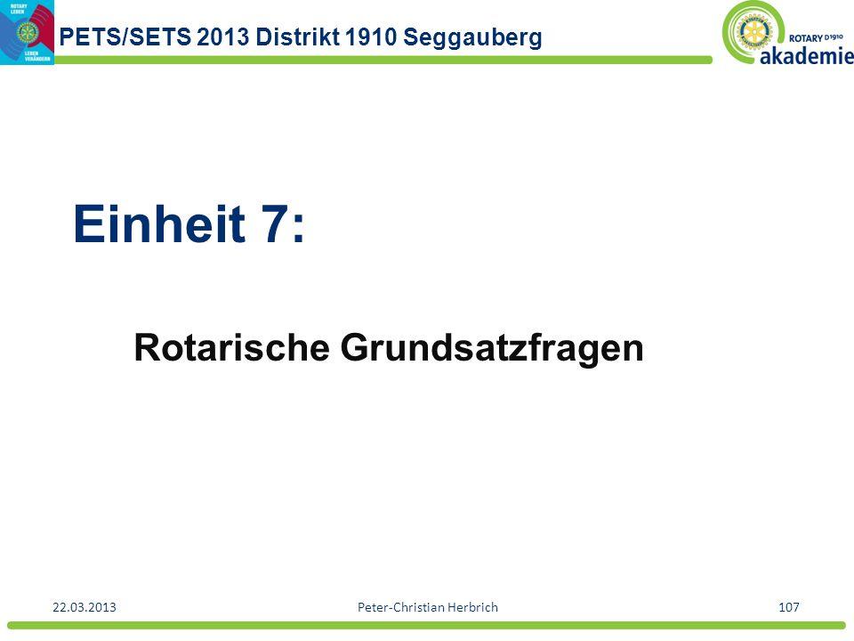 PETS/SETS 2013 Distrikt 1910 Seggauberg 22.03.2013Peter-Christian Herbrich107 Einheit 7: Rotarische Grundsatzfragen