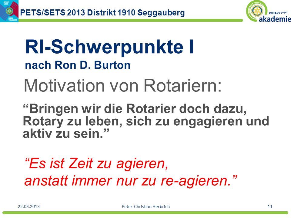 PETS/SETS 2013 Distrikt 1910 Seggauberg 22.03.2013Peter-Christian Herbrich11 RI-Schwerpunkte I nach Ron D. Burton Bringen wir die Rotarier doch dazu,