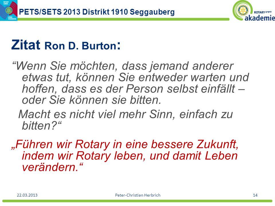 PETS/SETS 2013 Distrikt 1910 Seggauberg 22.03.2013Peter-Christian Herbrich14 Zitat Ron D. Burton : Wenn Sie möchten, dass jemand anderer etwas tut, kö