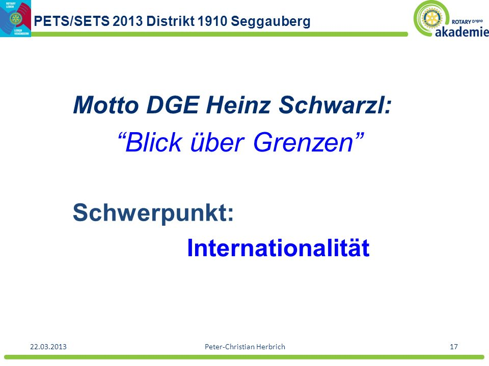 PETS/SETS 2013 Distrikt 1910 Seggauberg 22.03.2013Peter-Christian Herbrich17 Motto DGE Heinz Schwarzl: Blick über Grenzen Schwerpunkt: Internationalit