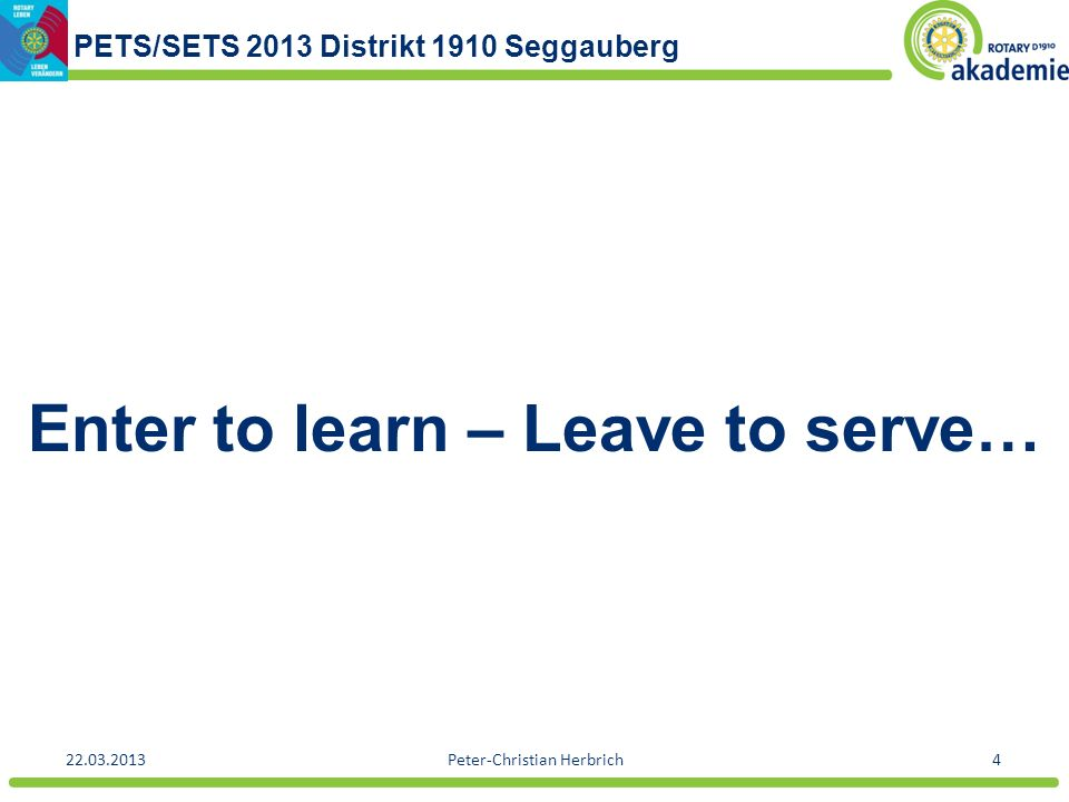 PETS/SETS 2013 Distrikt 1910 Seggauberg 22.03.2013Peter-Christian Herbrich4 Enter to learn – Leave to serve…