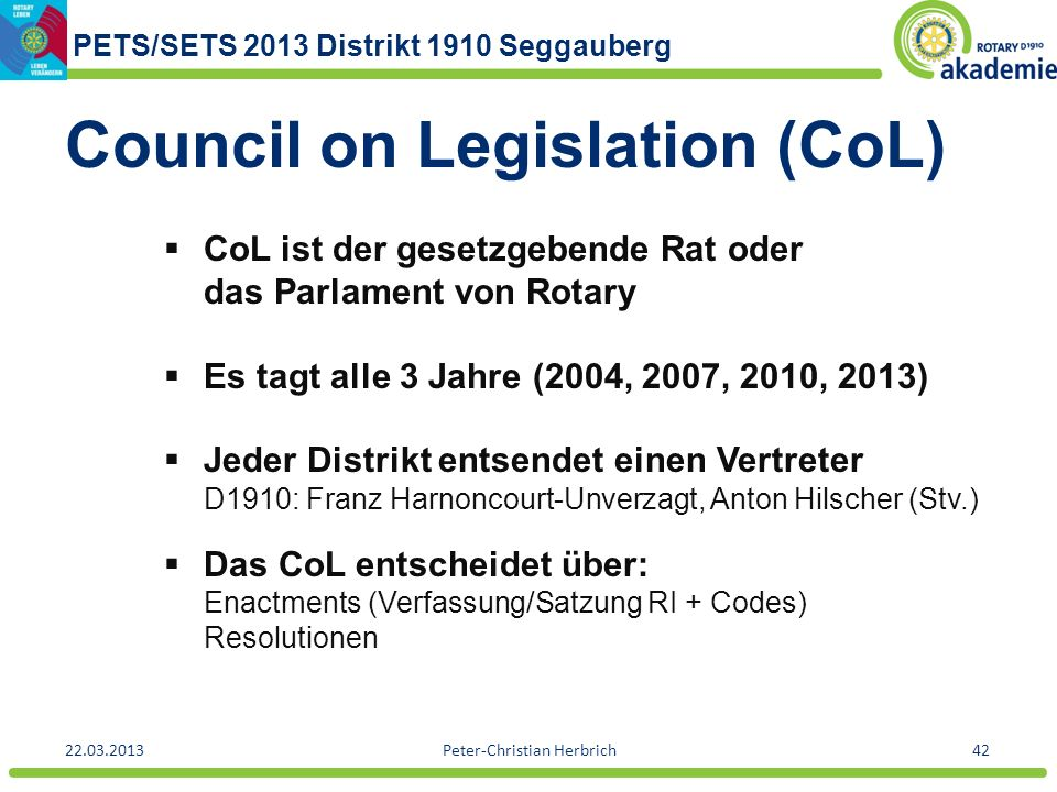 PETS/SETS 2013 Distrikt 1910 Seggauberg 22.03.2013Peter-Christian Herbrich42 Council on Legislation (CoL) CoL ist der gesetzgebende Rat oder das Parla