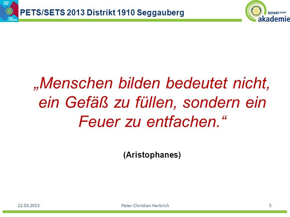 PETS/SETS 2013 Distrikt 1910 Seggauberg 22.03.2013Peter-Christian Herbrich5 Menschen bilden bedeutet nicht, ein Gefäß zu füllen, sondern ein Feuer zu