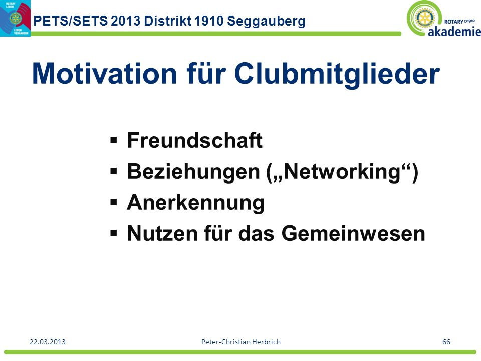 PETS/SETS 2013 Distrikt 1910 Seggauberg 22.03.2013Peter-Christian Herbrich66 Motivation für Clubmitglieder Freundschaft Beziehungen (Networking) Anerk