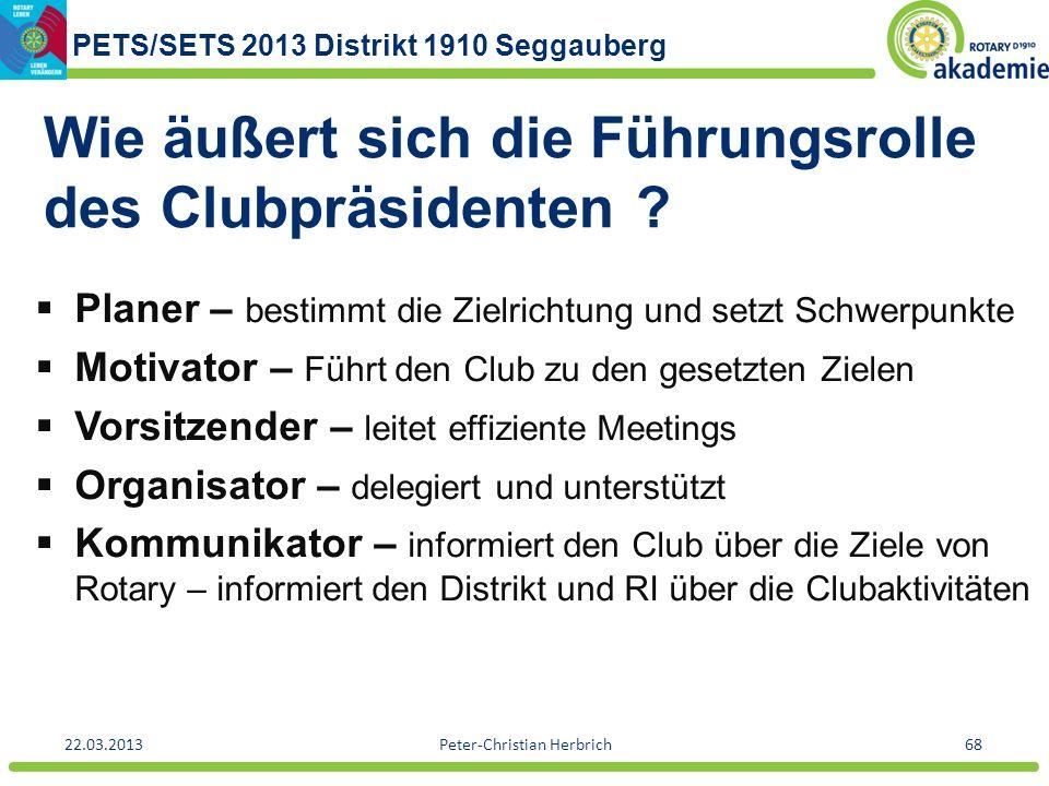PETS/SETS 2013 Distrikt 1910 Seggauberg 22.03.2013Peter-Christian Herbrich68 Wie äußert sich die Führungsrolle des Clubpräsidenten ? Planer – bestimmt