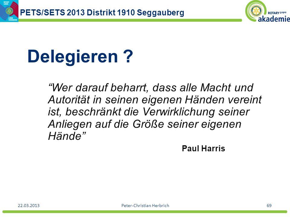 PETS/SETS 2013 Distrikt 1910 Seggauberg 22.03.2013Peter-Christian Herbrich69 Delegieren ? Wer darauf beharrt, dass alle Macht und Autorität in seinen
