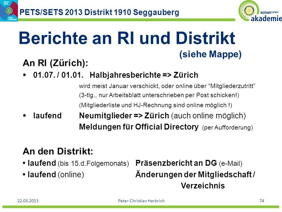 PETS/SETS 2013 Distrikt 1910 Seggauberg 22.03.2013Peter-Christian Herbrich74 Berichte an RI und Distrikt (siehe Mappe) An RI (Zürich): 01.07. / 01.01.