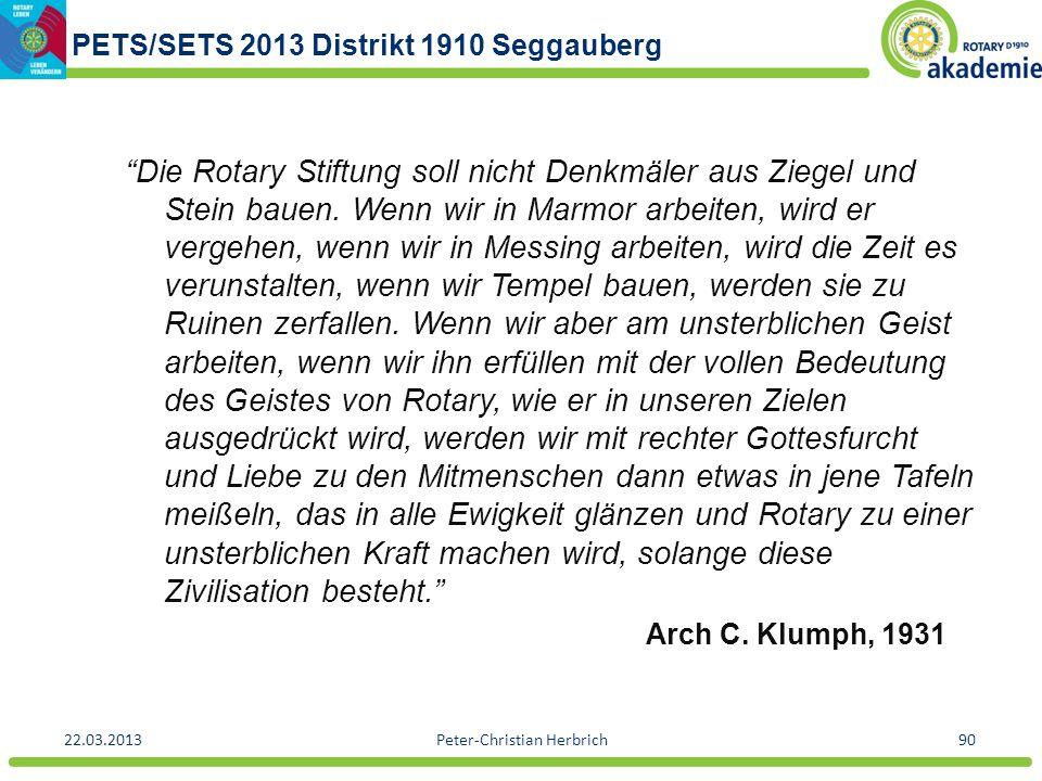 PETS/SETS 2013 Distrikt 1910 Seggauberg 22.03.2013Peter-Christian Herbrich90 Die Rotary Stiftung soll nicht Denkmäler aus Ziegel und Stein bauen. Wenn
